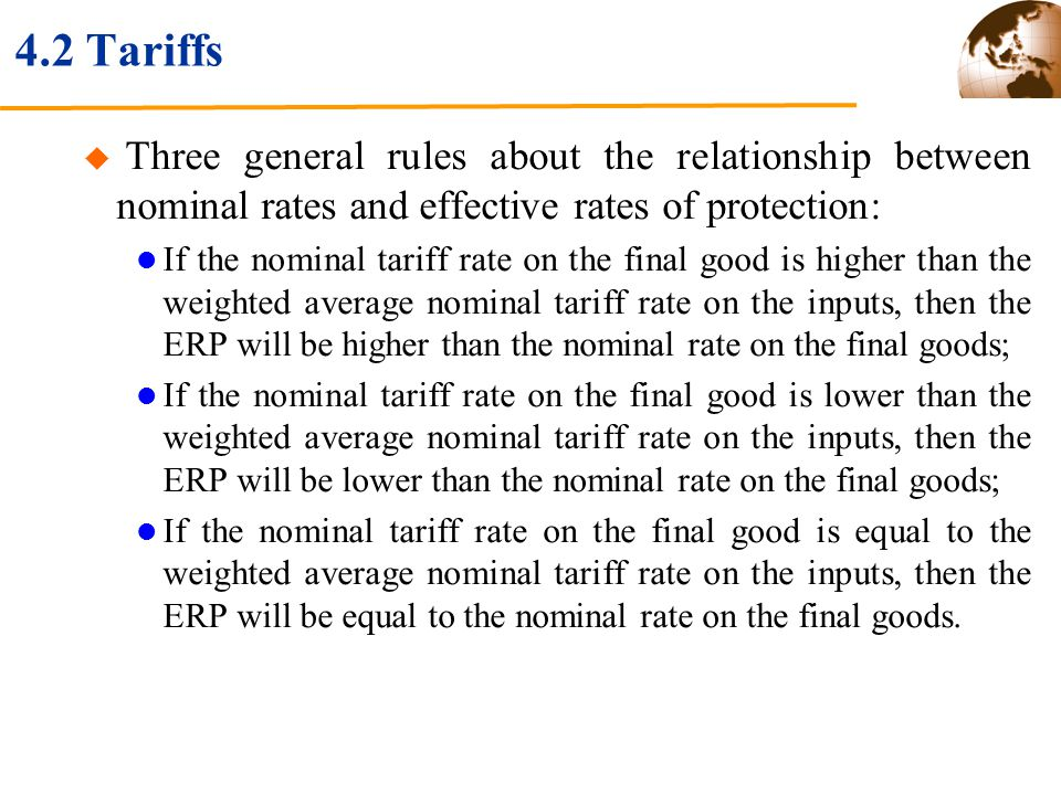 4.2 Tariffs Three general rules about the relationship between nominal rates and effective rates of protection: If the nominal tariff rate on the final good is higher than the weighted average nominal tariff rate on the inputs, then the ERP will be higher than the nominal rate on the final goods; If the nominal tariff rate on the final good is lower than the weighted average nominal tariff rate on the inputs, then the ERP will be lower than the nominal rate on the final goods; If the nominal tariff rate on the final good is equal to the weighted average nominal tariff rate on the inputs, then the ERP will be equal to the nominal rate on the final goods.