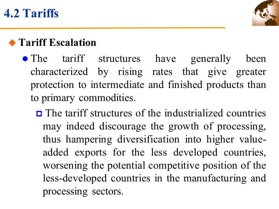 4.2 Tariffs Tariff Escalation The tariff structures have generally been characterized by rising rates that give greater protection to intermediate and finished products than to primary commodities.