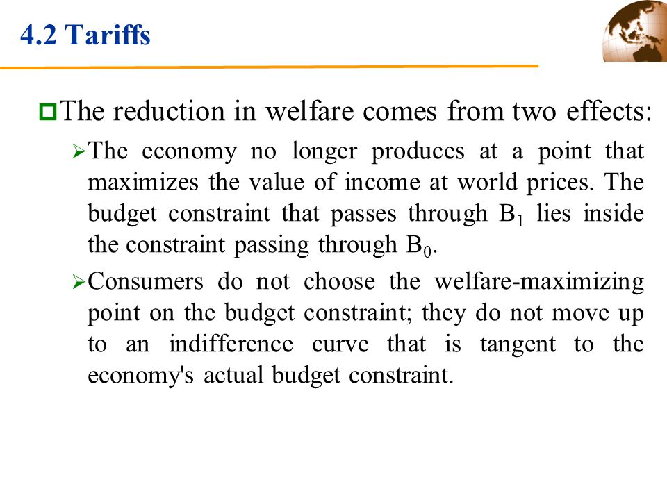 4.2 Tariffs The reduction in welfare comes from two effects: The economy no longer produces at a point that maximizes the value of income at world prices.