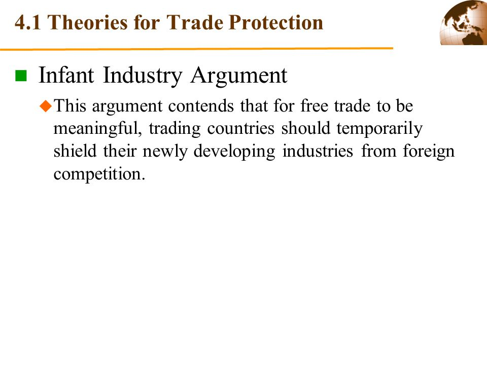 4.1 Theories for Trade Protection Infant Industry Argument This argument contends that for free trade to be meaningful, trading countries should temporarily shield their newly developing industries from foreign competition.