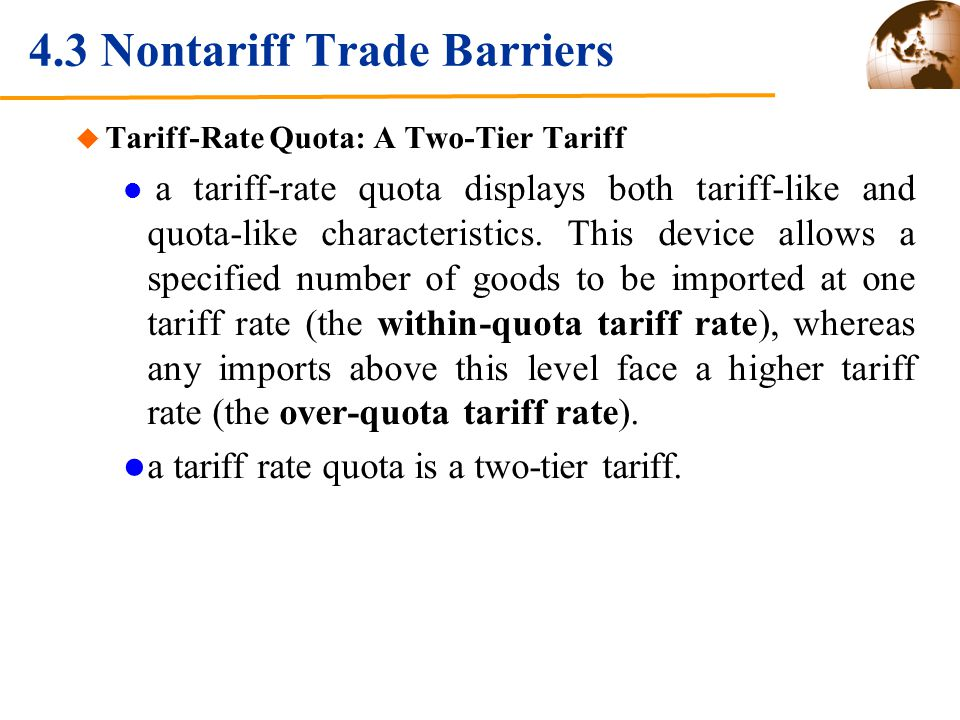 4.3 Nontariff Trade Barriers Tariff-Rate Quota: A Two-Tier Tariff a tariff-rate quota displays both tariff-like and quota-like characteristics.
