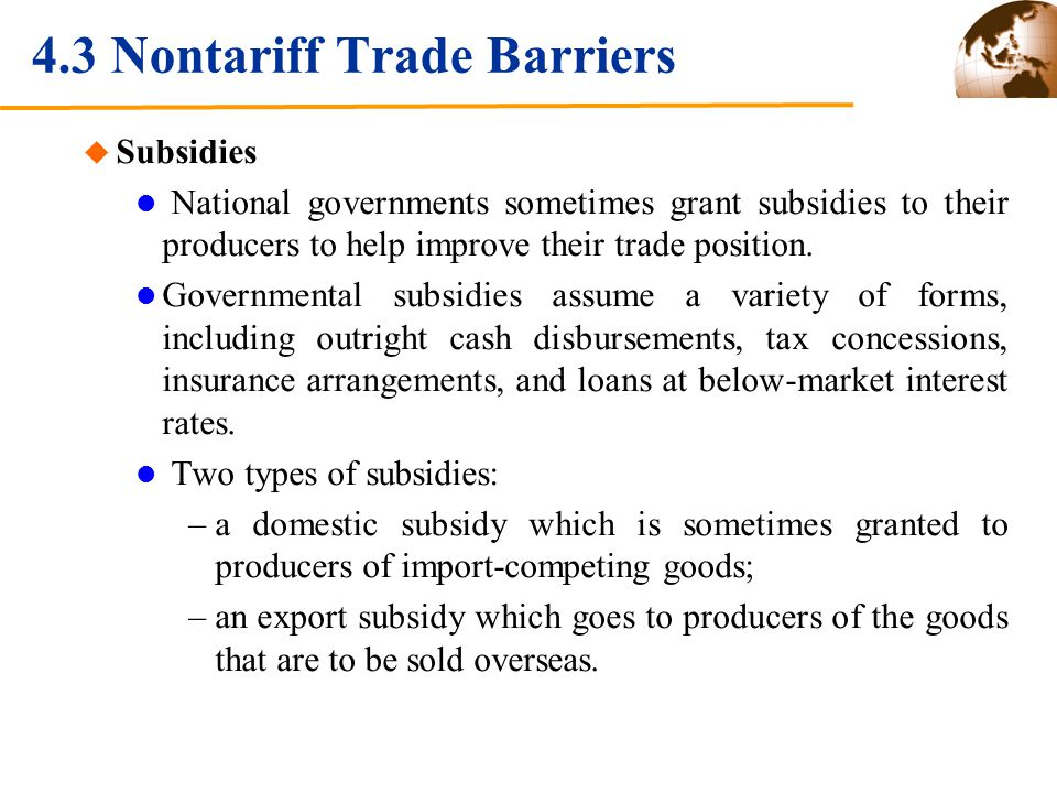 4.3 Nontariff Trade Barriers Subsidies National governments sometimes grant subsidies to their producers to help improve their trade position. Governm