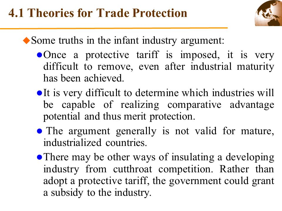 4.1 Theories for Trade Protection Some truths in the infant industry argument: Once a protective tariff is imposed, it is very difficult to remove, ev