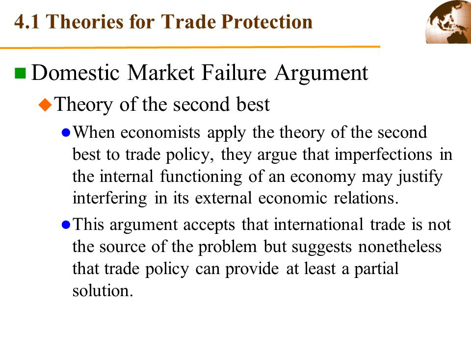 4.1 Theories for Trade Protection Domestic Market Failure Argument Theory of the second best When economists apply the theory of the second best to trade policy, they argue that imperfections in the internal functioning of an economy may justify interfering in its external economic relations.