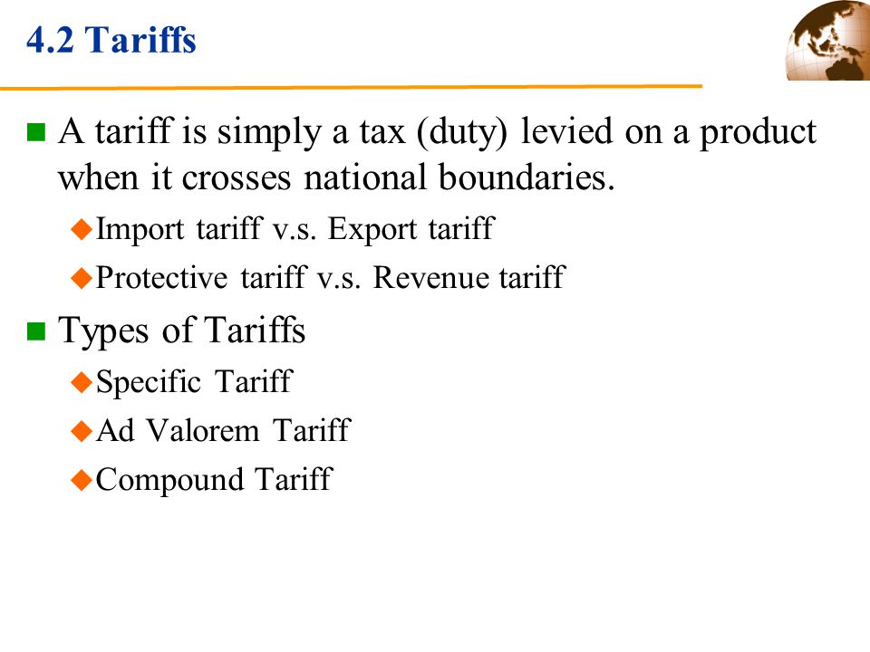 4.2 Tariffs A tariff is simply a tax (duty) levied on a product when it crosses national boundaries.