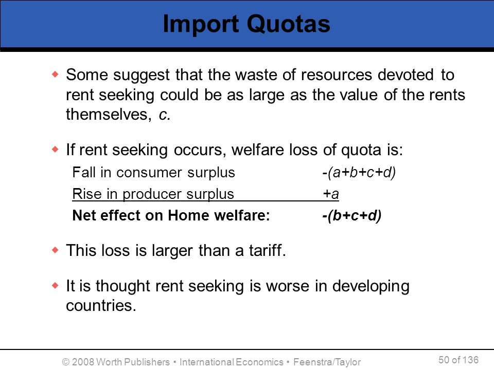 50 of 136 © 2008 Worth Publishers International Economics Feenstra/Taylor Import Quotas Some suggest that the waste of resources devoted to rent seeki