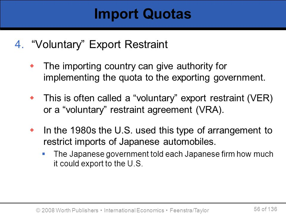 56 of 136 © 2008 Worth Publishers International Economics Feenstra/Taylor Import Quotas 4.Voluntary Export Restraint The importing country can give au