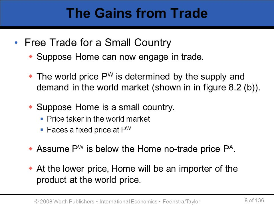 8 of 136 © 2008 Worth Publishers International Economics Feenstra/Taylor The Gains from Trade Free Trade for a Small Country Suppose Home can now enga