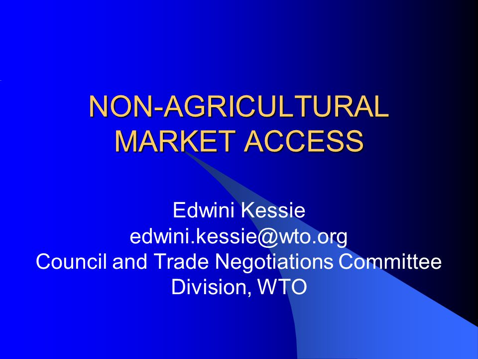 NON-AGRICULTURAL MARKET ACCESS Edwini Kessie edwini.kessie@wto.org Council and Trade Negotiations Committee Division, WTO