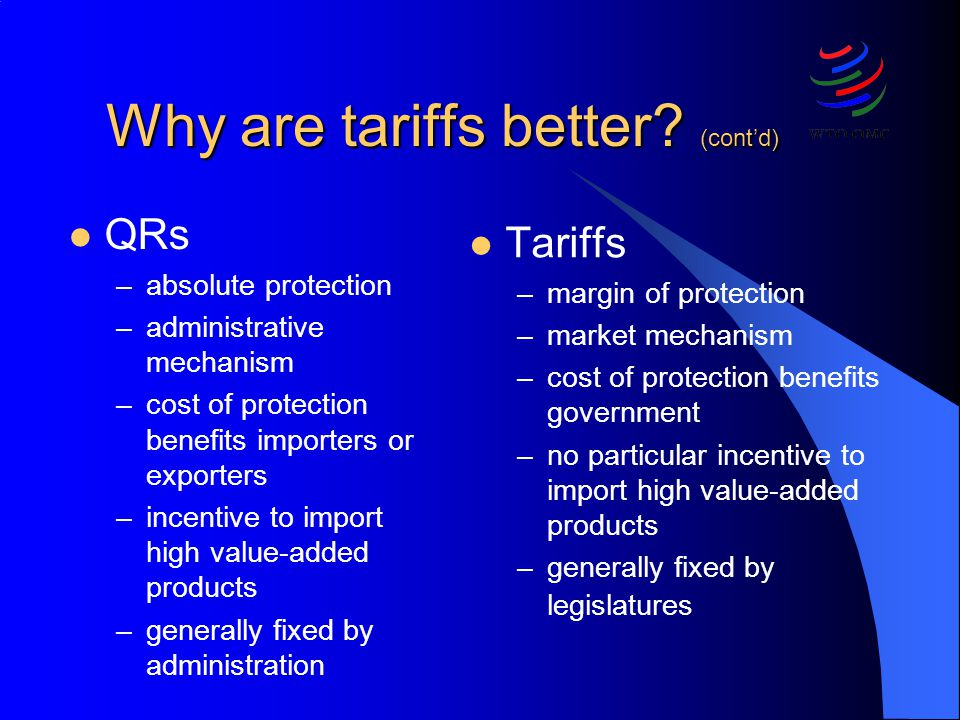 Why are tariffs better? (contd) QRs –absolute protection –administrative mechanism –cost of protection benefits importers or exporters –incentive to i