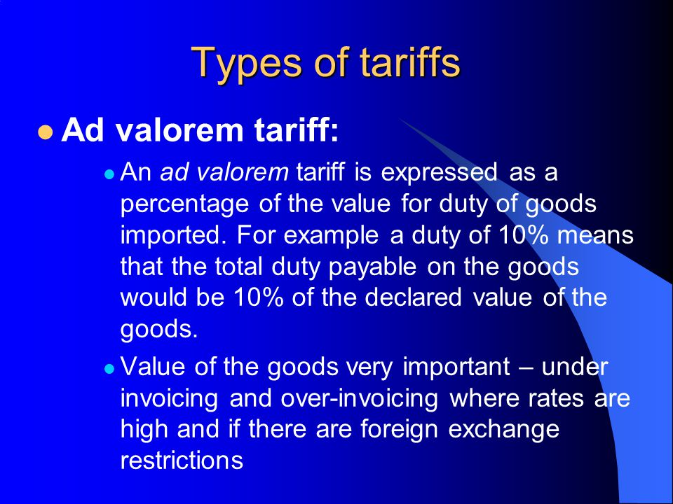 Types of tariffs Ad valorem tariff: An ad valorem tariff is expressed as a percentage of the value for duty of goods imported. For example a duty of 1