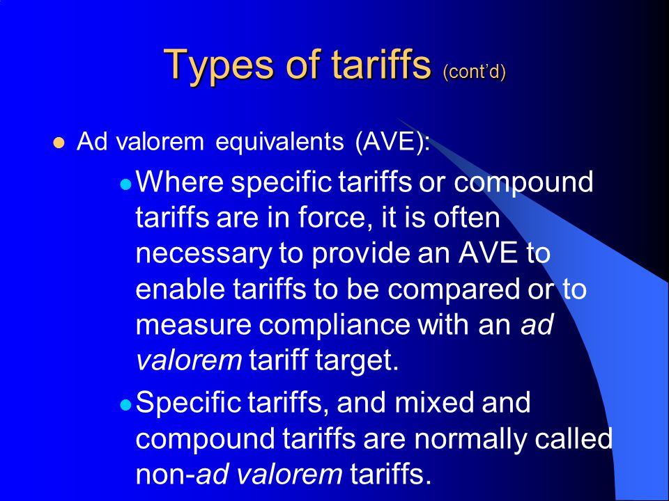 Types of tariffs (contd) Ad valorem equivalents (AVE): Where specific tariffs or compound tariffs are in force, it is often necessary to provide an AV
