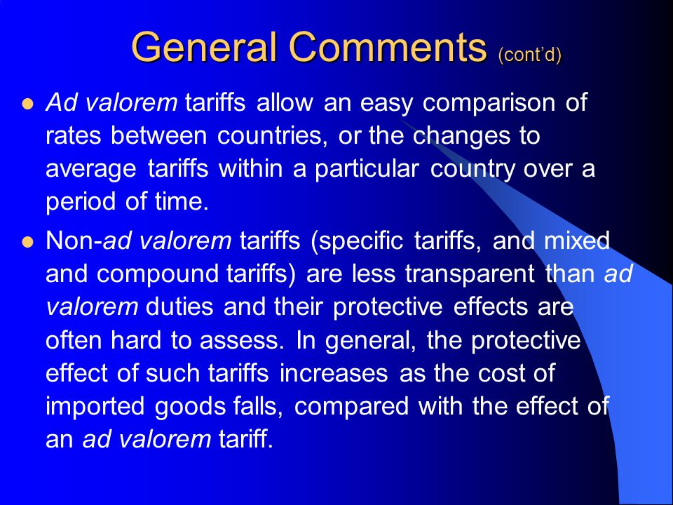 General Comments (contd) Ad valorem tariffs allow an easy comparison of rates between countries, or the changes to average tariffs within a particular