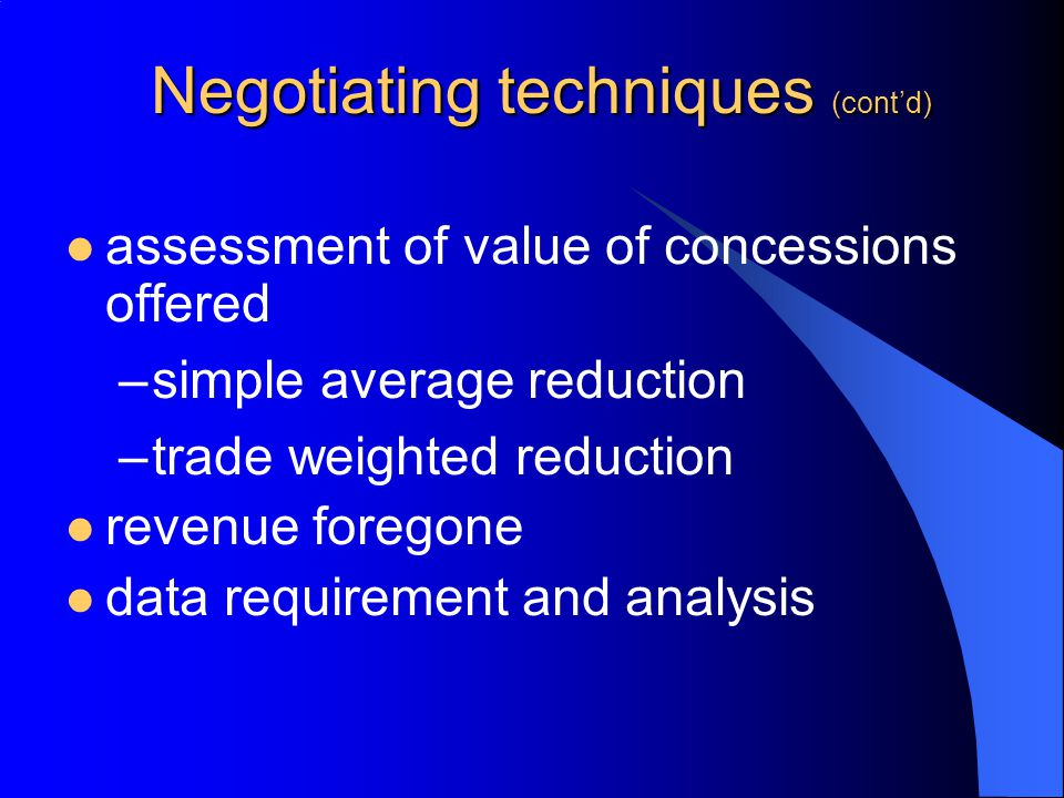 Negotiating techniques (contd) assessment of value of concessions offered –simple average reduction –trade weighted reduction revenue foregone data re