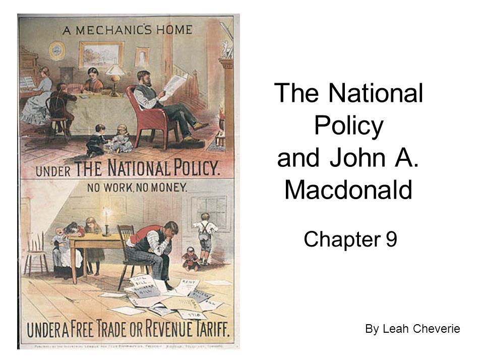 The National Policy and John A. Macdonald Chapter 9 By Leah Cheverie