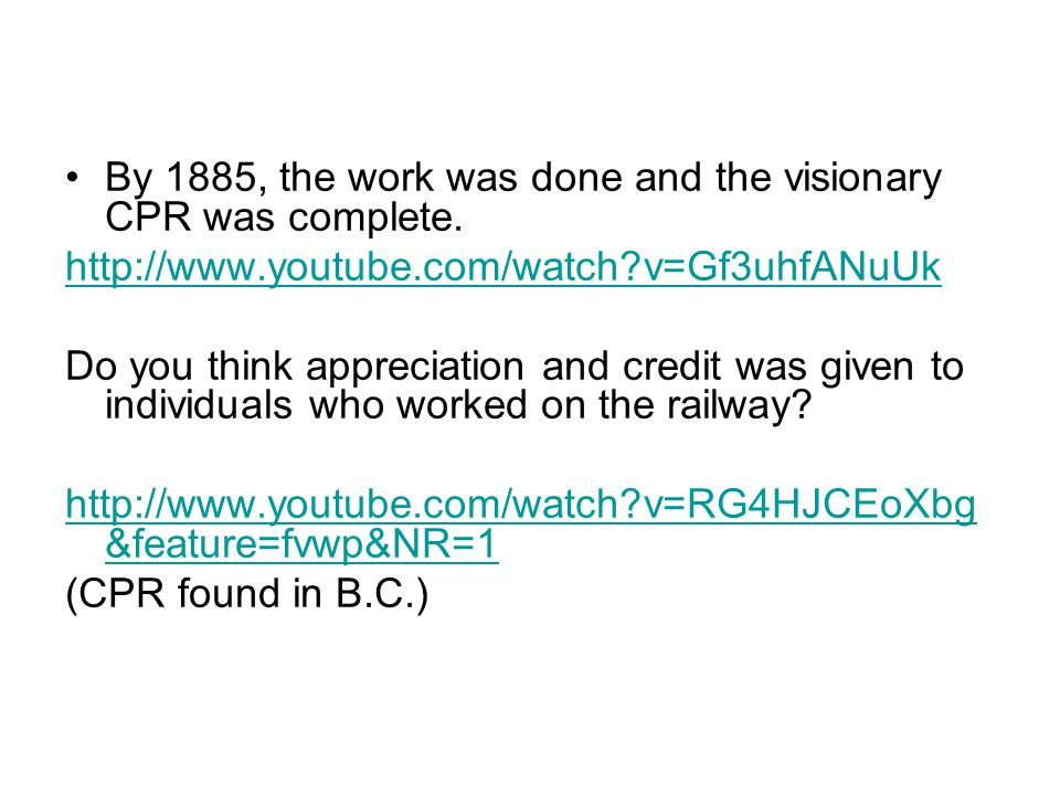By 1885, the work was done and the visionary CPR was complete. http://www.youtube.com/watch?v=Gf3uhfANuUk Do you think appreciation and credit was giv