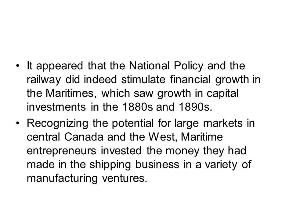 It appeared that the National Policy and the railway did indeed stimulate financial growth in the Maritimes, which saw growth in capital investments i