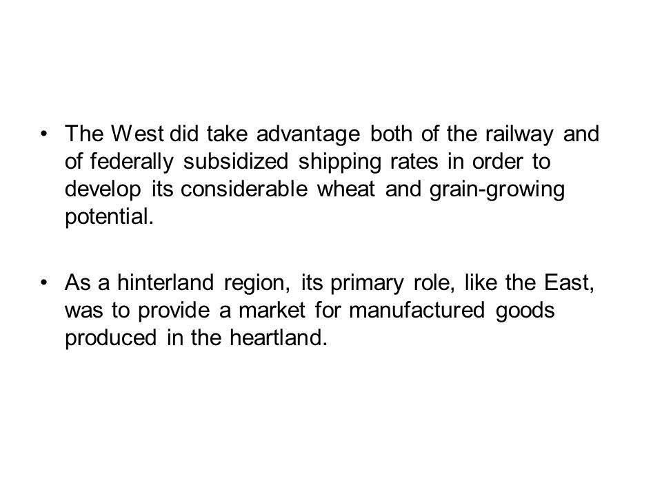 The West did take advantage both of the railway and of federally subsidized shipping rates in order to develop its considerable wheat and grain-growin