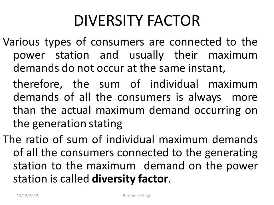 DIVERSITY FACTOR Various types of consumers are connected to the power station and usually their maximum demands do not occur at the same instant, therefore, the sum of individual maximum demands of all the consumers is always more than the actual maximum demand occurring on the generation stating The ratio of sum of individual maximum demands of all the consumers connected to the generating station to the maximum demand on the power station is called diversity factor.