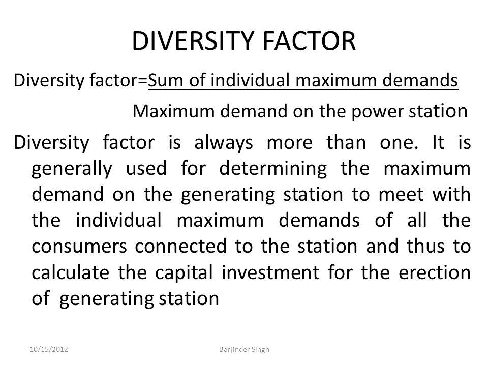 DIVERSITY FACTOR Diversity factor=Sum of individual maximum demands Maximum demand on the power sta tion Diversity factor is always more than one.
