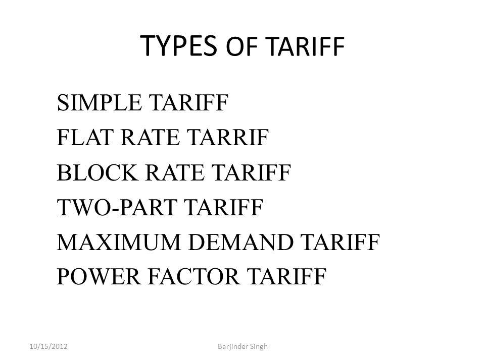 TYPES OF TARIFF SIMPLE TARIFF FLAT RATE TARRIF BLOCK RATE TARIFF TWO-PART TARIFF MAXIMUM DEMAND TARIFF POWER FACTOR TARIFF 10/15/2012Barjinder Singh