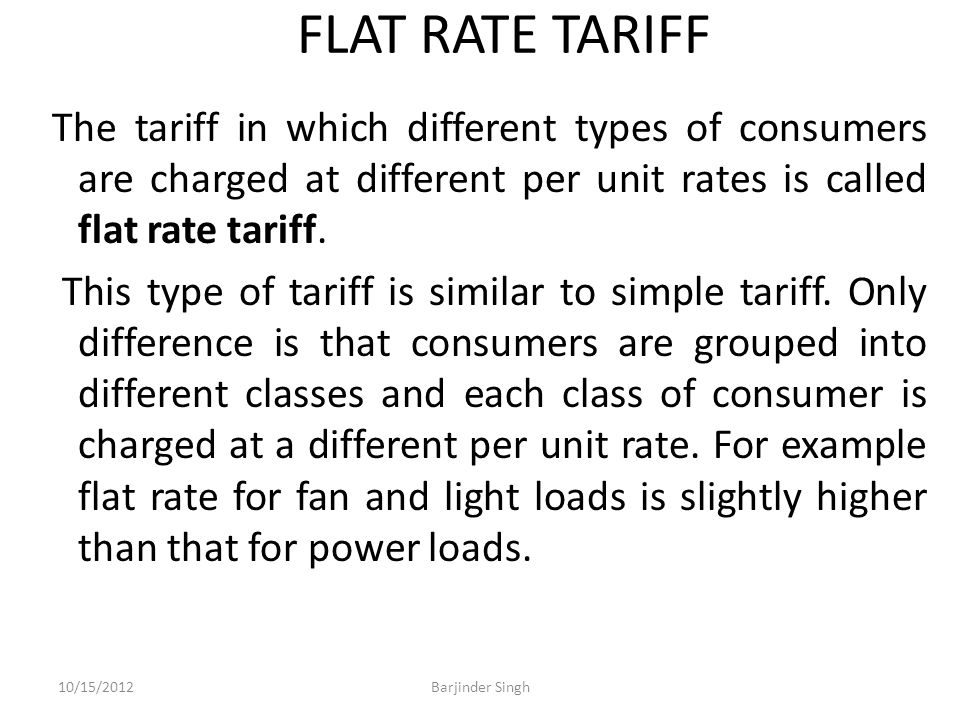 FLAT RATE TARIFF The tariff in which different types of consumers are charged at different per unit rates is called flat rate tariff.