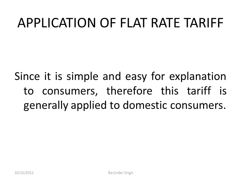 APPLICATION OF FLAT RATE TARIFF Since it is simple and easy for explanation to consumers, therefore this tariff is generally applied to domestic consumers.