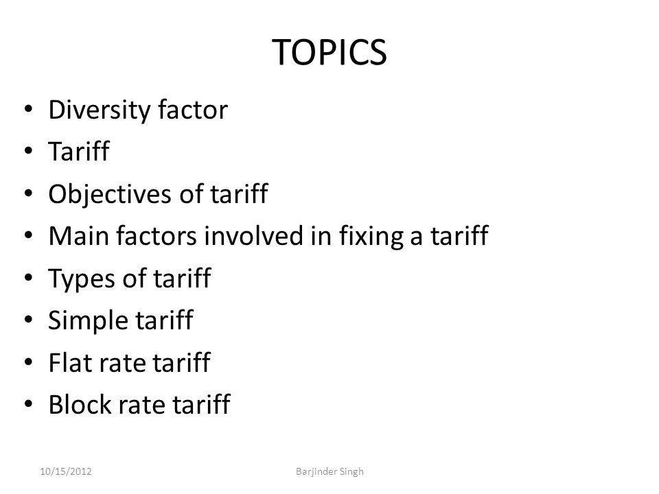 TOPICS Diversity factor Tariff Objectives of tariff Main factors involved in fixing a tariff Types of tariff Simple tariff Flat rate tariff Block rate tariff 10/15/2012Barjinder Singh