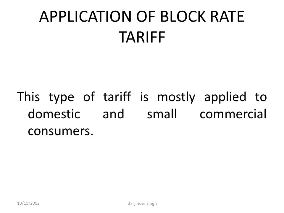 APPLICATION OF BLOCK RATE TARIFF This type of tariff is mostly applied to domestic and small commercial consumers.
