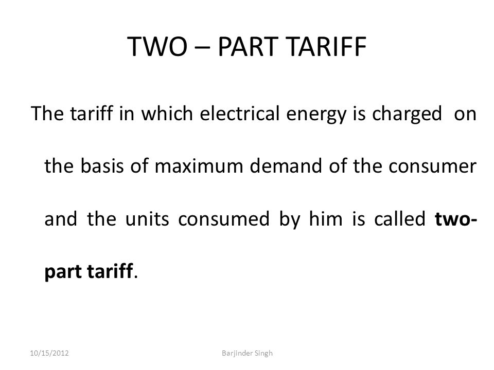 TWO – PART TARIFF The tariff in which electrical energy is charged on the basis of maximum demand of the consumer and the units consumed by him is called two- part tariff.