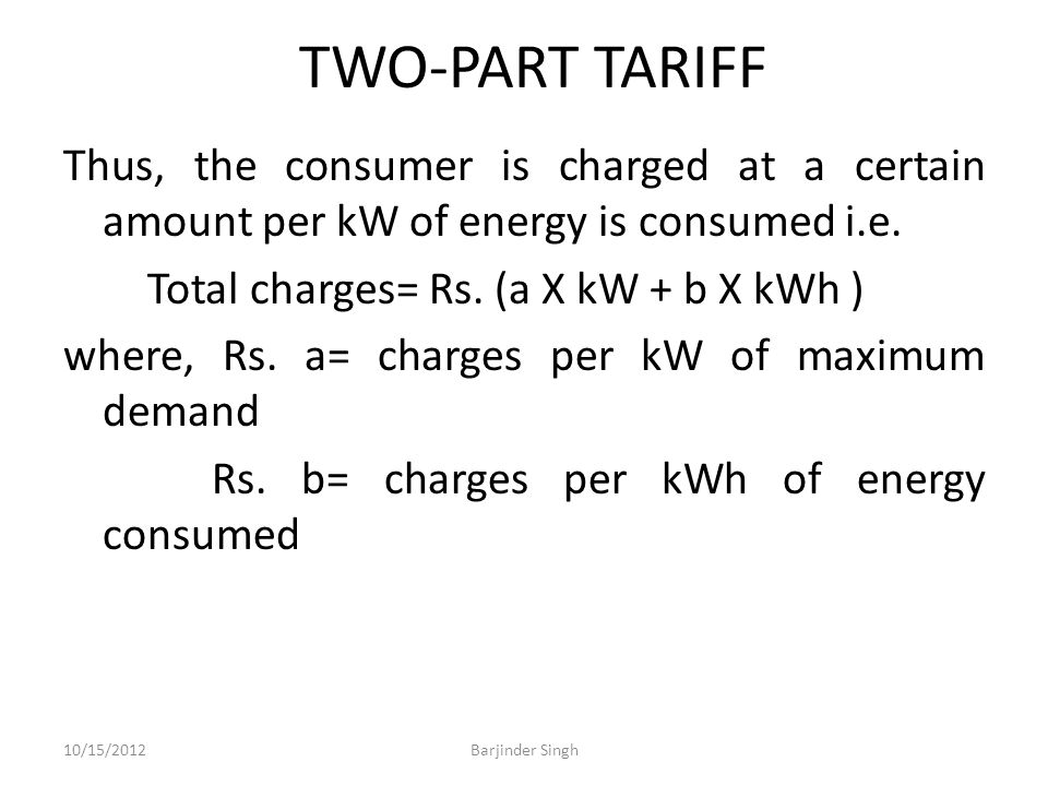 TWO-PART TARIFF Thus, the consumer is charged at a certain amount per kW of energy is consumed i.e.