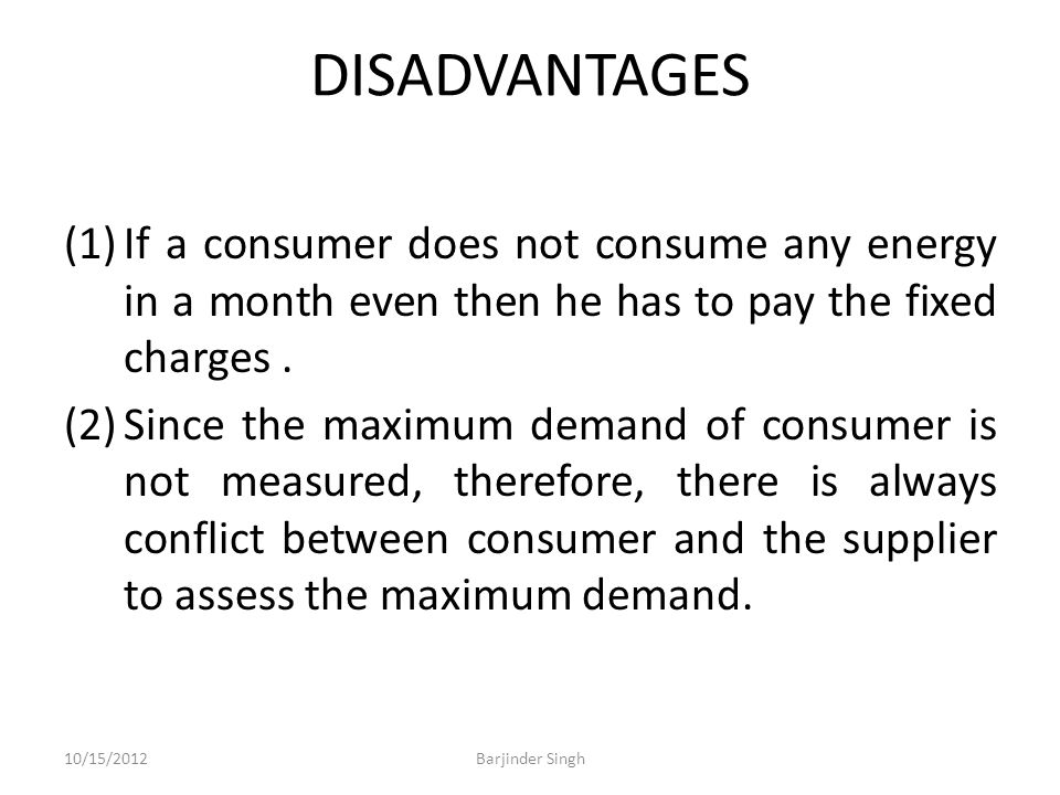 DISADVANTAGES (1)If a consumer does not consume any energy in a month even then he has to pay the fixed charges.