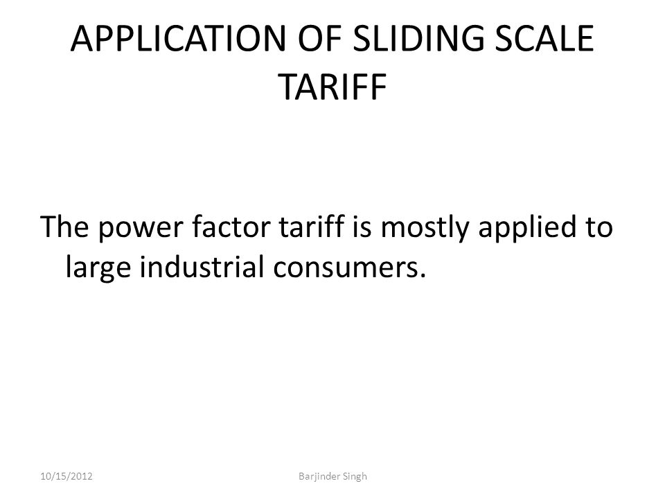 APPLICATION OF SLIDING SCALE TARIFF The power factor tariff is mostly applied to large industrial consumers.