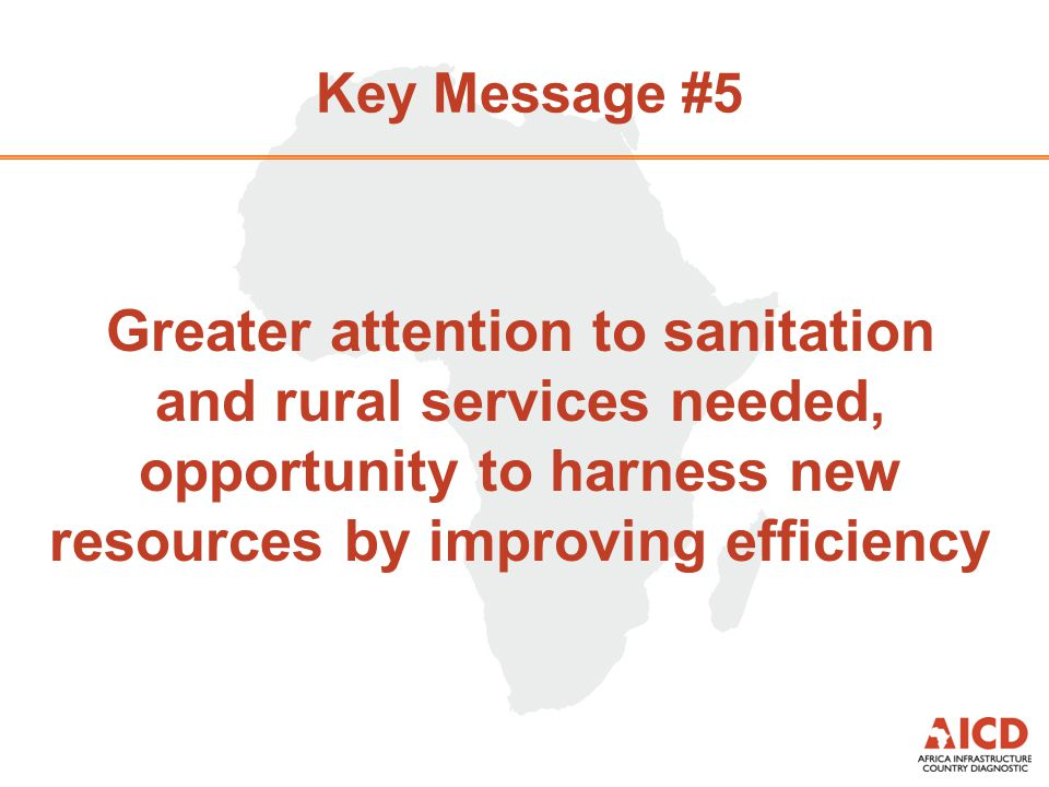 Key Message #5 Greater attention to sanitation and rural services needed, opportunity to harness new resources by improving efficiency