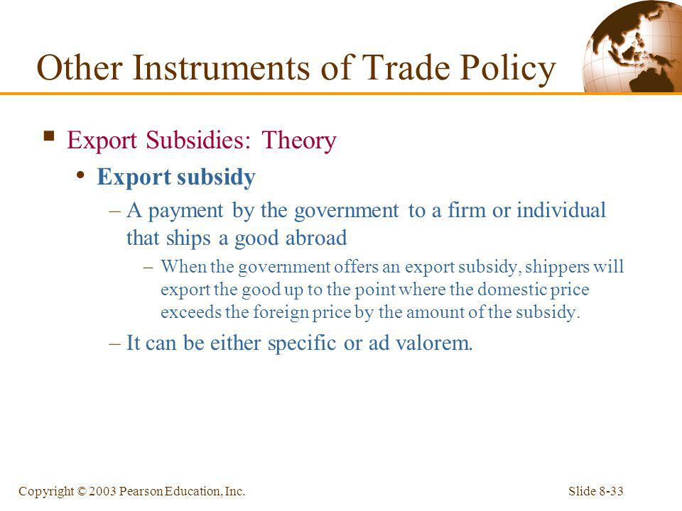 Slide 8-33Copyright © 2003 Pearson Education, Inc. Export Subsidies: Theory Export subsidy –A payment by the government to a firm or individual that s