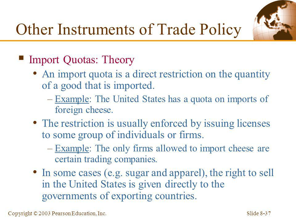 Slide 8-37Copyright © 2003 Pearson Education, Inc. Import Quotas: Theory An import quota is a direct restriction on the quantity of a good that is imp