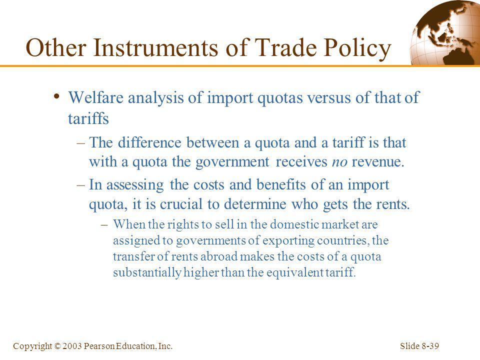 Slide 8-39Copyright © 2003 Pearson Education, Inc. Welfare analysis of import quotas versus of that of tariffs –The difference between a quota and a t