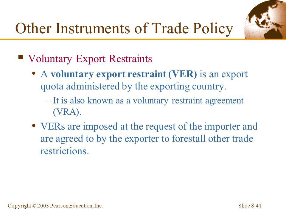 Slide 8-41Copyright © 2003 Pearson Education, Inc. Voluntary Export Restraints A voluntary export restraint (VER) is an export quota administered by t