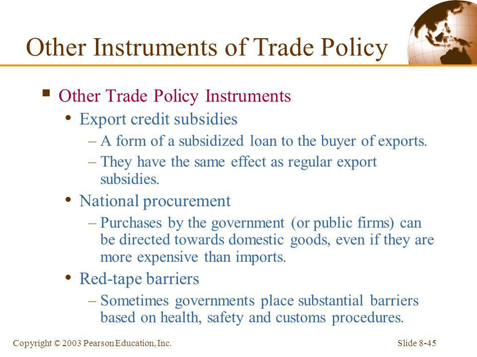 Slide 8-45Copyright © 2003 Pearson Education, Inc. Other Trade Policy Instruments Export credit subsidies –A form of a subsidized loan to the buyer of