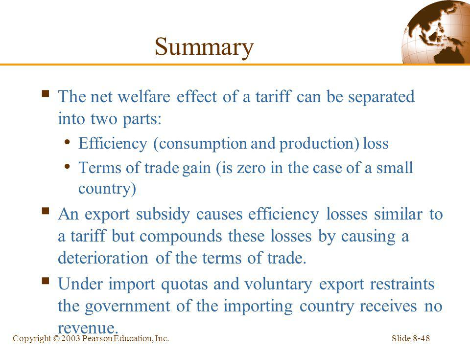 Slide 8-48Copyright © 2003 Pearson Education, Inc. Summary The net welfare effect of a tariff can be separated into two parts: Efficiency (consumption