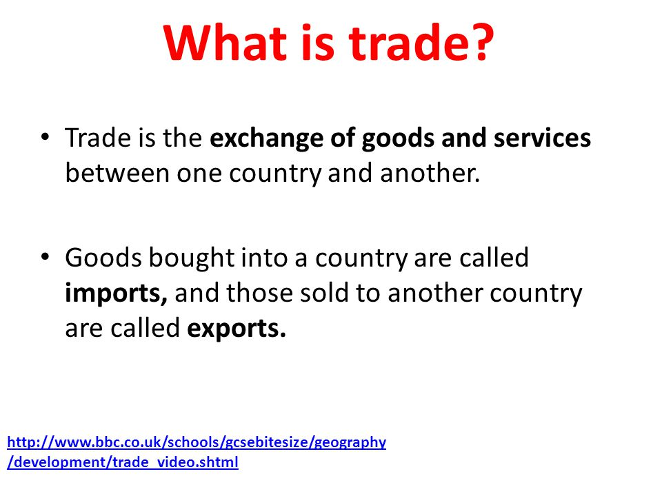 What is trade? Trade is the exchange of goods and services between one country and another. Goods bought into a country are called imports, and those