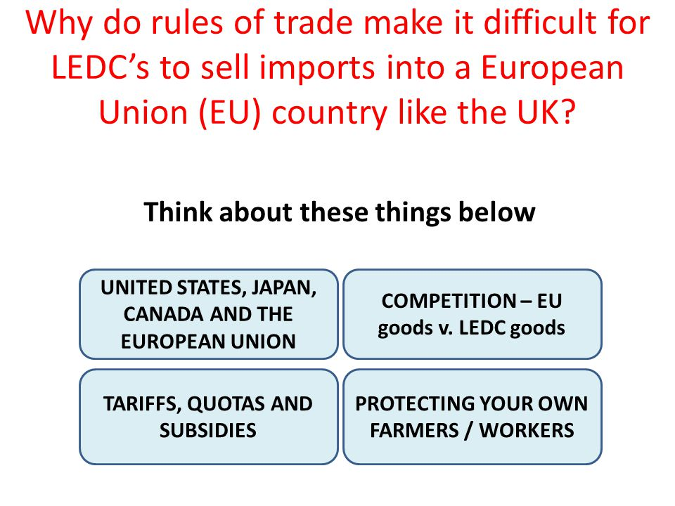 Why do rules of trade make it difficult for LEDCs to sell imports into a European Union (EU) country like the UK? UNITED STATES, JAPAN, CANADA AND THE