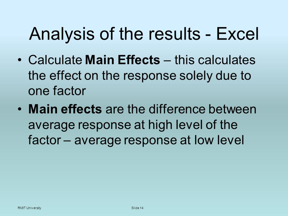 RMIT UniversitySlide 14 Analysis of the results - Excel Calculate Main Effects – this calculates the effect on the response solely due to one factor Main effects are the difference between average response at high level of the factor – average response at low level