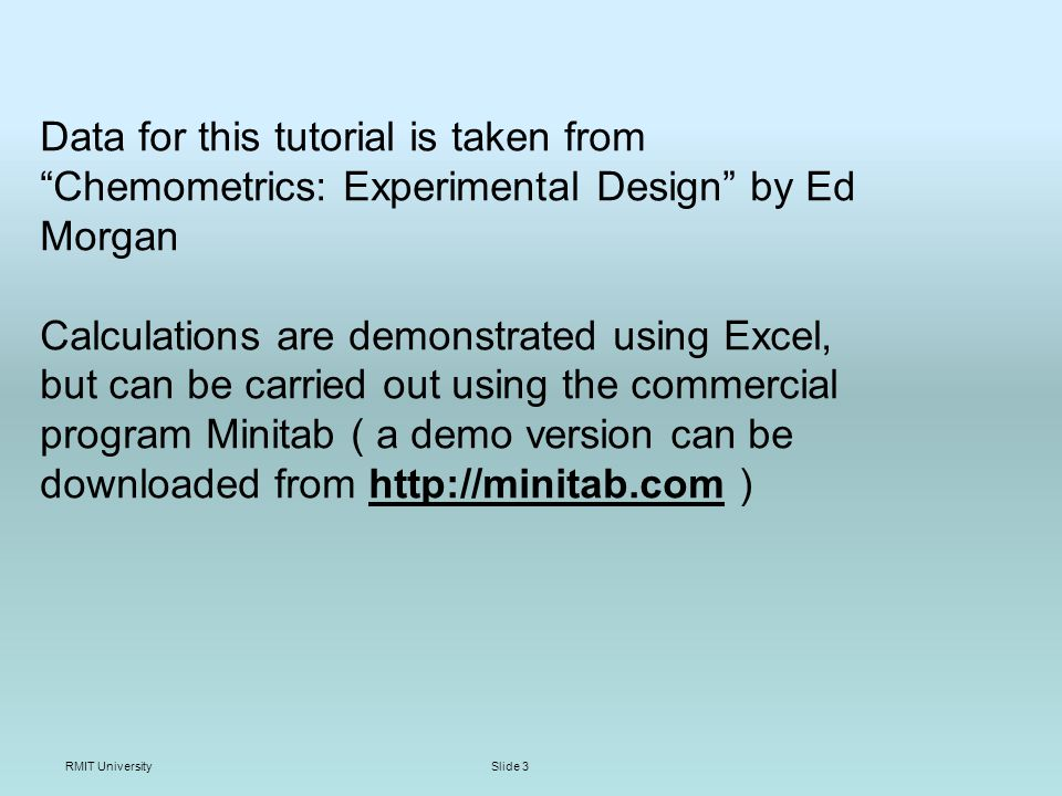 RMIT UniversitySlide 3 Data for this tutorial is taken from Chemometrics: Experimental Design by Ed Morgan Calculations are demonstrated using Excel, but can be carried out using the commercial program Minitab ( a demo version can be downloaded from   )