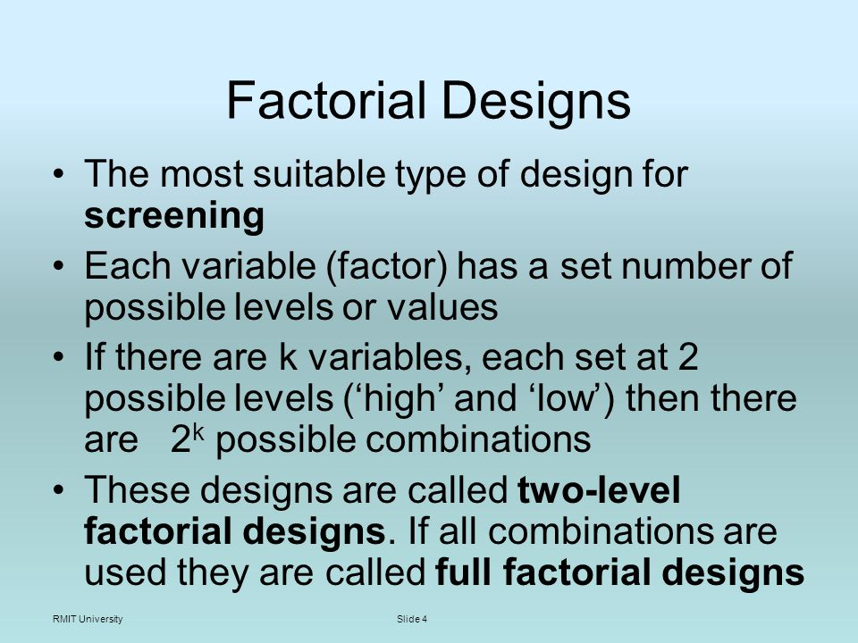 RMIT UniversitySlide 5 Screening Aim – identify significant factors (variables) A factor is significant if its influence is greater than the noise level (experimental error) Usually carry out screening using reduced designs such as factorial or Plackett- Burman designs