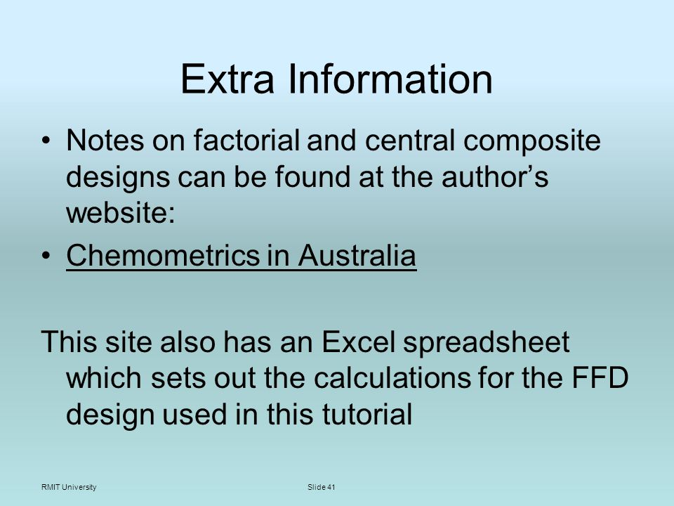 RMIT UniversitySlide 41 Extra Information Notes on factorial and central composite designs can be found at the authors website: Chemometrics in Australia This site also has an Excel spreadsheet which sets out the calculations for the FFD design used in this tutorial