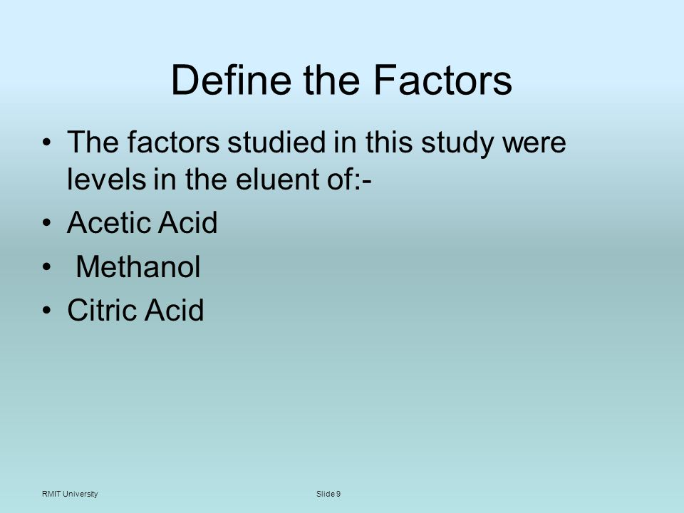 RMIT UniversitySlide 9 Define the Factors The factors studied in this study were levels in the eluent of:- Acetic Acid Methanol Citric Acid
