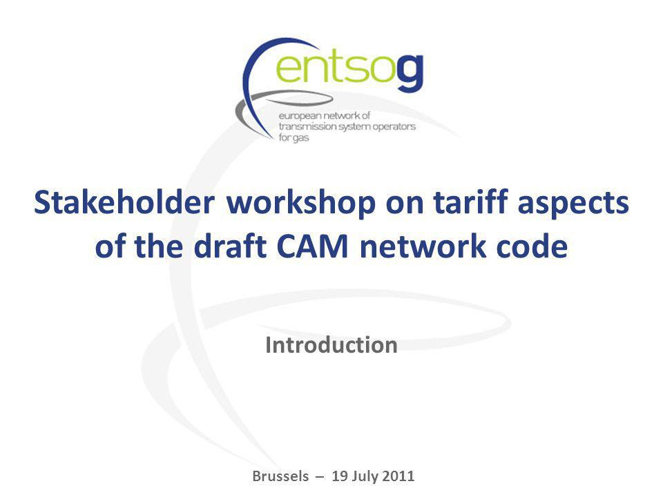 Stakeholder workshop on tariff aspects of the draft CAM network code Brussels – 19 July 2011 Introduction