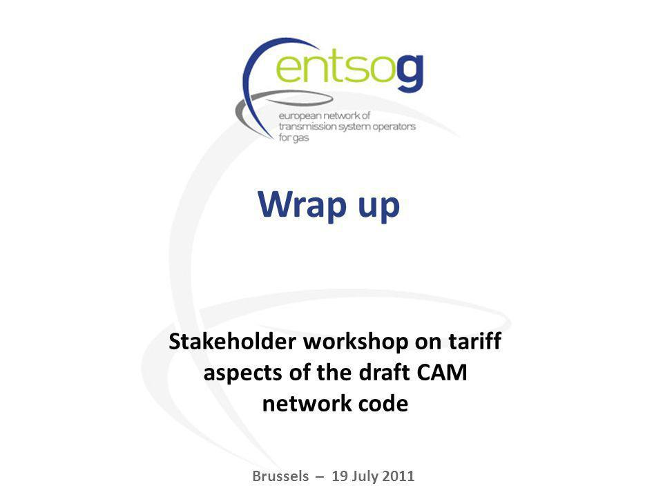 Wrap up Brussels – 19 July 2011 Stakeholder workshop on tariff aspects of the draft CAM network code