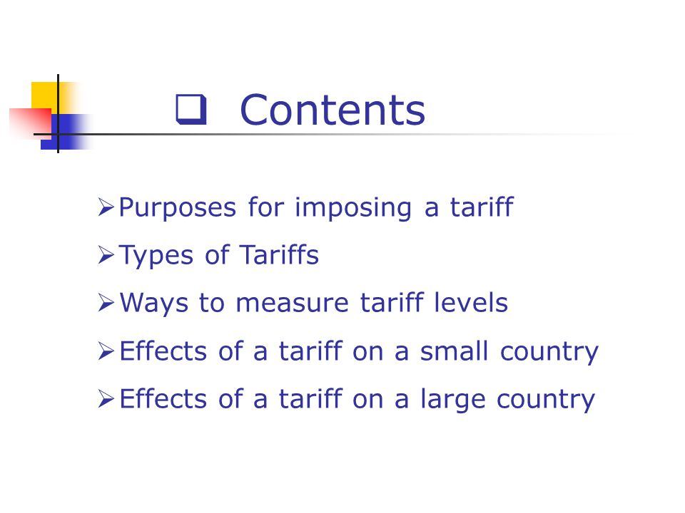 Contents Purposes for imposing a tariff Types of Tariffs Ways to measure tariff levels Effects of a tariff on a small country Effects of a tariff on a